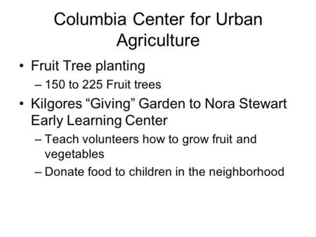 "Columbia Center for Urban Agriculture Fruit Tree planting –150 to 225 Fruit trees Kilgores ""Giving"" Garden to Nora Stewart Early Learning Center –Teach."