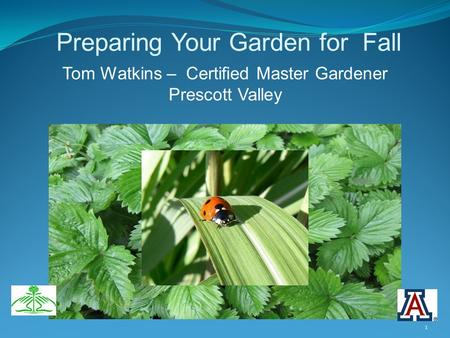 Preparing Your Garden for Fall Tom Watkins – Certified Master Gardener Prescott Valley 1.