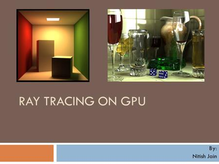 RAY TRACING ON GPU By: Nitish Jain. Introduction Ray Tracing is one of the most researched fields in Computer Graphics A great technique to produce optical.