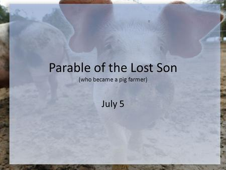 Parable of the Lost Son (who became a pig farmer) July 5.