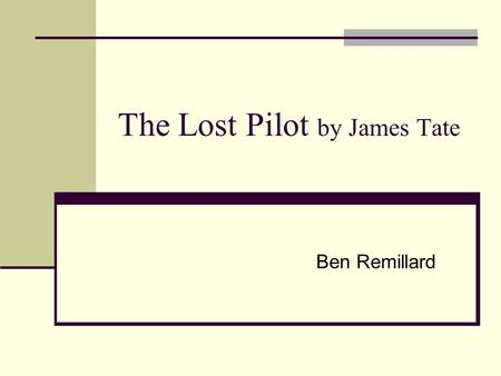 The Lost Pilot by James Tate Ben Remillard. James Tate (1943-Present) James Vincent Appleby was born on December 8, 1943 His father died in Germany at.