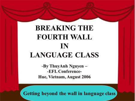 Getting beyond the wall in language class BREAKING THE FOURTH WALL IN LANGUAGE CLASS -By ThuyAnh Nguyen – -EFL Conference- Hue, Vietnam, August 2006.