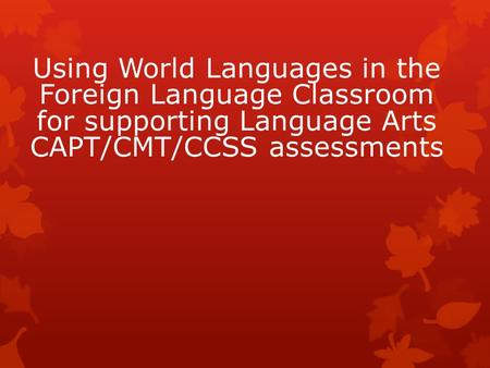 Using World Languages in the Foreign Language Classroom for supporting Language Arts CAPT/CMT/CCSS assessments.