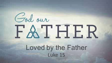 Loved by the Father Luke 15. God loves to rescue hopeless sinners, and we are all hopeless sinners. Loved by the Father.