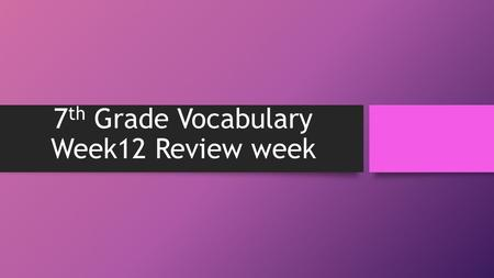 7 th Grade Vocabulary Week12 Review week. bizarre S – On Halloween night, we saw many bizarre costumes; there were so many strange looking people walking.