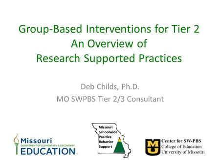 Group-Based Interventions for Tier 2 An Overview of Research Supported Practices Deb Childs, Ph.D. MO SWPBS Tier 2/3 Consultant.