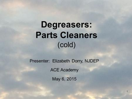 Degreasers: Parts Cleaners (cold) Presenter: Elizabeth Dorry, NJDEP ACE Academy May 6, 2015 1.