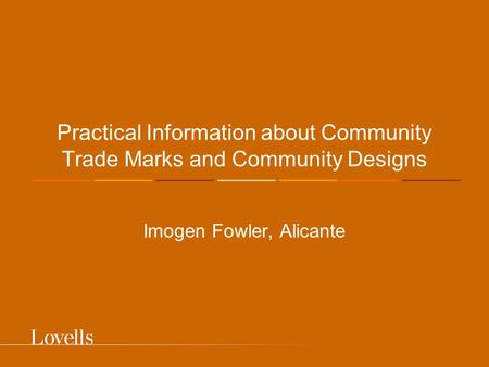 Practical Information about Community Trade Marks and Community Designs Imogen Fowler, Alicante.