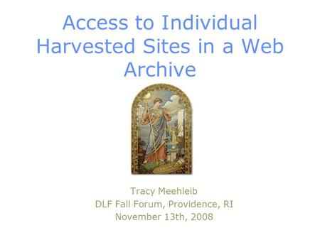 Access to Individual Harvested Sites in a Web Archive Tracy Meehleib DLF Fall Forum, Providence, RI November 13th, 2008.