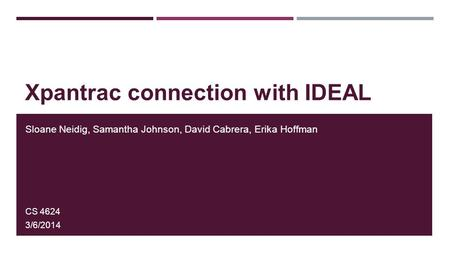 Xpantrac connection with IDEAL Sloane Neidig, Samantha Johnson, David Cabrera, Erika Hoffman CS 4624 3/6/2014.