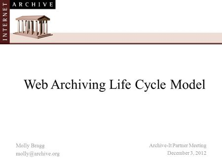 Web Archiving Life Cycle Model Archive-It Partner Meeting December 3, 2012 Molly Bragg