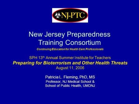 New Jersey Preparedness Training Consortium Continuing Education for Health Care Professionals SPH 13 th Annual Summer Institute for Teachers Preparing.