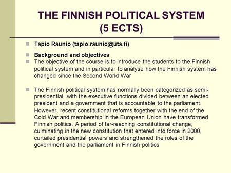 THE FINNISH POLITICAL SYSTEM (5 ECTS) Tapio Raunio Background and objectives The objective <strong>of</strong> the course is to introduce the students.