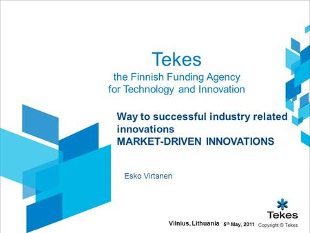 Copyright © Tekes Tekes the Finnish Funding Agency for Technology and Innovation 5 th May, 2011 Vilnius, Lithuania Way to successful industry related innovations.