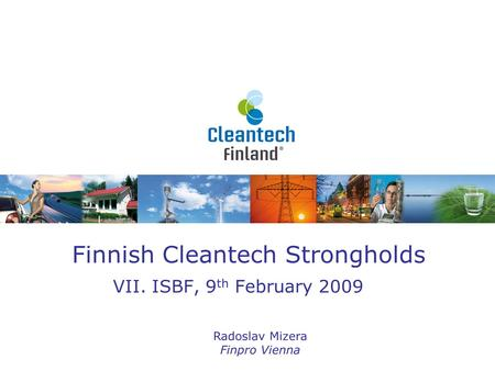 Finnish Cleantech Strongholds VII. ISBF, 9 th February 2009 Radoslav Mizera Finpro Vienna.