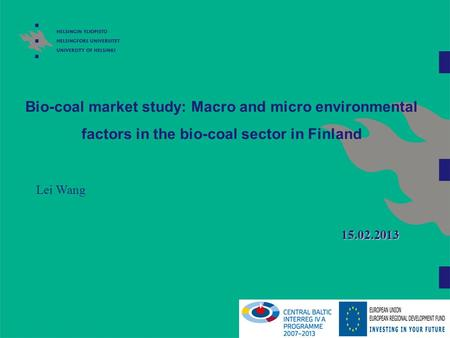 Bio-coal market study: Macro and micro environmental factors in the bio-coal sector in Finland Lei Wang 15.02.2013 So, as you may notice, Antti and me.