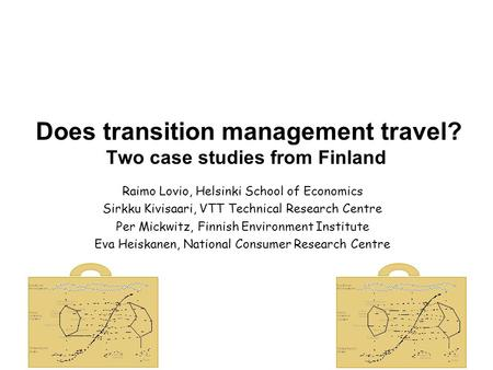 Does transition management travel? Two case studies from Finland Raimo Lovio, Helsinki School of Economics Sirkku Kivisaari, VTT Technical Research Centre.