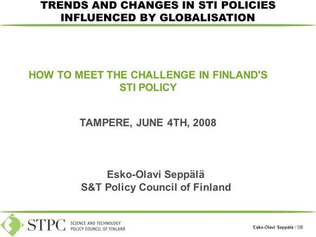 Esko-Olavi Seppälä / SB HOW TO MEET THE CHALLENGE IN FINLAND'S STI POLICY TAMPERE, JUNE 4TH, 2008 TRENDS AND CHANGES IN STI POLICIES INFLUENCED BY GLOBALISATION.