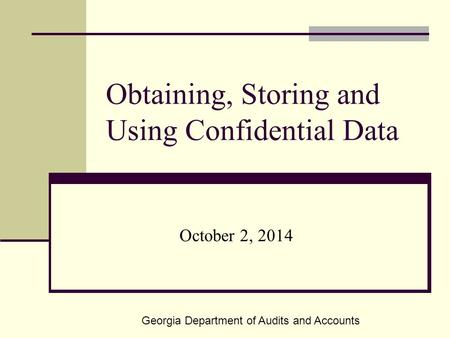 Obtaining, Storing and Using Confidential Data October 2, 2014 Georgia Department of Audits and Accounts.