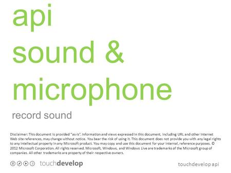 "Touchdevelop api api sound & microphone record sound Disclaimer: This document is provided ""as-is"". Information and views expressed in this document, including."
