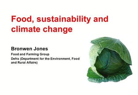 Food, sustainability and climate change Bronwen Jones Food and Farming Group Defra (Department for the Environment, Food and Rural Affairs)