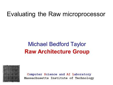 Evaluating the Raw microprocessor Michael Bedford Taylor Raw Architecture Group Computer Science and AI Laboratory Massachusetts Institute of Technology.
