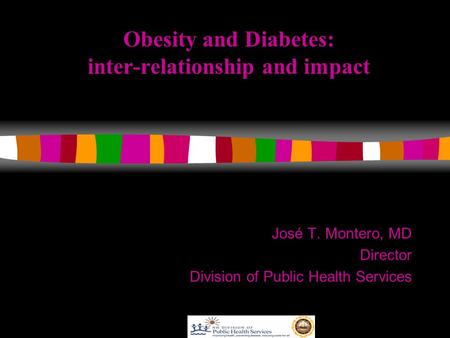 Obesity and Diabetes: inter-relationship and impact José T. Montero, MD Director Division of Public Health Services.