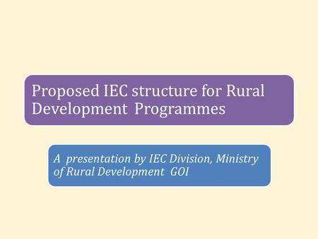 Proposed IEC structure for Rural Development Programmes A presentation by IEC Division, Ministry of Rural Development GOI.