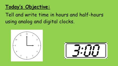 Today's Objective: Tell and write time in hours and half-hours using analog and digital clocks.