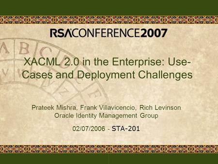 XACML 2.0 in the Enterprise: Use- Cases and Deployment Challenges Prateek Mishra, Frank Villavicencio, Rich Levinson Oracle Identity Management Group 02/07/2006.