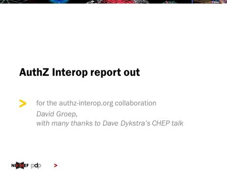 > > AuthZ Interop report out for the authz-interop.org collaboration David Groep, with many thanks to Dave Dykstra's CHEP talk.