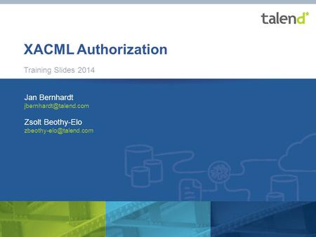 1 © Talend 2014 XACML Authorization Training Slides 2014 Jan Bernhardt Zsolt Beothy-Elo