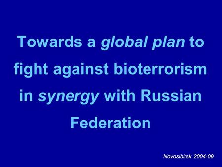 Towards a global plan to fight against bioterrorism in synergy with Russian Federation Novosibirsk 2004-09.