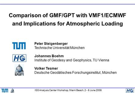 IGS Analysis Center Workshop, Miami Beach, 2 - 6 June 2008 Comparison of GMF/GPT with VMF1/ECMWF and Implications for Atmospheric Loading Peter Steigenberger.