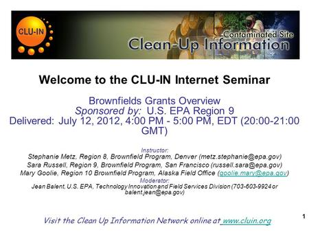 1 Welcome to the CLU-IN Internet Seminar Brownfields Grants Overview Sponsored by: U.S. EPA Region 9 Delivered: July 12, 2012, 4:00 PM - 5:00 PM, EDT (20:00-21:00.