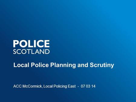 Local Police Planning and Scrutiny ACC McCormick, Local Policing East - 07 03 14.