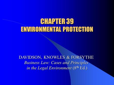 CHAPTER 39 ENVIRONMENTAL PROTECTION DAVIDSON, KNOWLES & FORSYTHE Business Law: Cases and Principles in the Legal Environment (8 th Ed.)