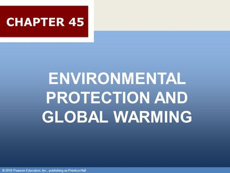 © 2010 Pearson Education, Inc., publishing as Prentice-Hall 1 ENVIRONMENTAL PROTECTION AND GLOBAL WARMING © 2010 Pearson Education, Inc., publishing as.