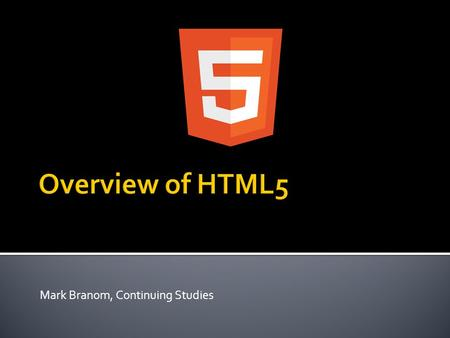Mark Branom, Continuing Studies.  HTML5 overview – what's new?  New HTML5 elements  New HTML5 features  Guided Demonstrations  Forms  Video  Geolocation.