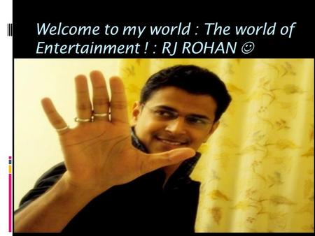 Welcome to my world : The world of Entertainment ! : RJ ROHAN.