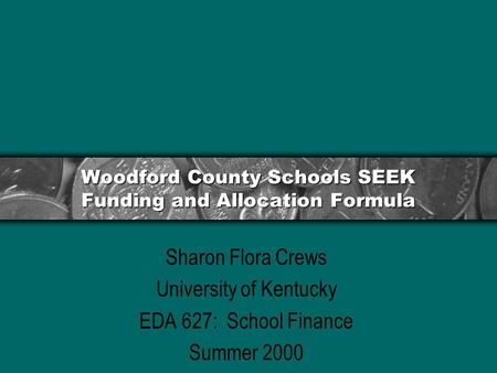 Woodford County Schools SEEK Funding and Allocation Formula Sharon Flora Crews University of Kentucky EDA 627: School Finance Summer 2000.