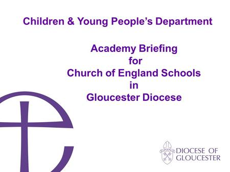 Academy Briefing for Church of England Schools in Gloucester Diocese Children & Young People's Department.