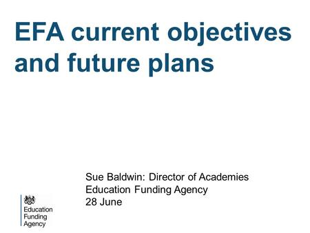 EFA current objectives and future plans Sue Baldwin: Director of Academies Education Funding Agency 28 June.