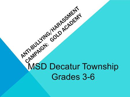 MSD Decatur Township Grades 3-6 ANTI-BULLYING/HARASSMENT CAMPAIGN: GOLD ACADEMY.