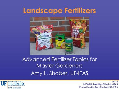 Landscape Fertilizers Advanced Fertilizer Topics for Master Gardeners Amy L. Shober, UF-IFAS Photo Credit: Amy Shober, UF-IFAS 1 of 14 ©2008 University.
