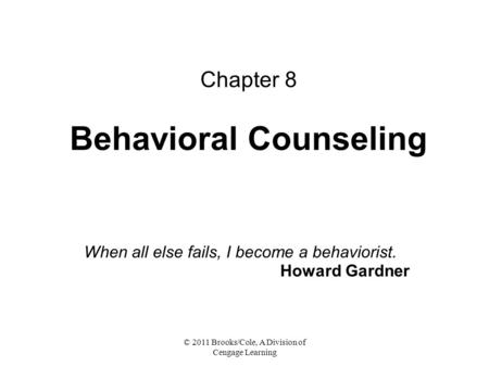 © 2011 Brooks/Cole, A Division of Cengage Learning Chapter 8 Behavioral Counseling When all else fails, I become a behaviorist. Howard Gardner.