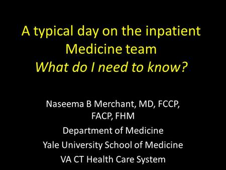A typical day on the inpatient Medicine team What do I need to know? Naseema B Merchant, MD, FCCP, FACP, FHM Department of Medicine Yale University School.