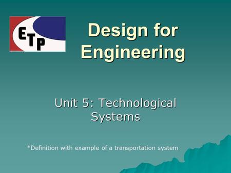 Design for Engineering Unit 5: Technological Systems *Definition with example of a transportation system.