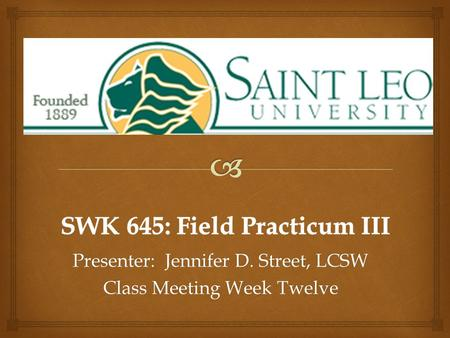 Presenter: Jennifer D. Street, LCSW Class Meeting Week Twelve.