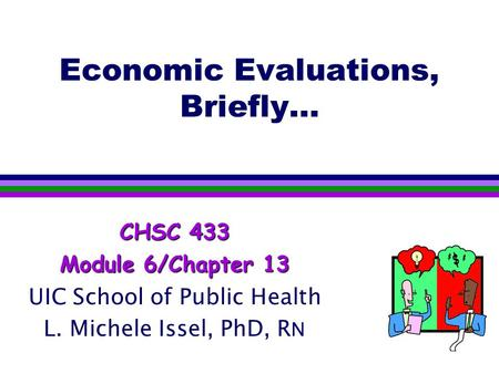 Economic Evaluations, Briefly… CHSC 433 Module 6/Chapter 13 UIC School of Public Health L. Michele Issel, PhD, R N.